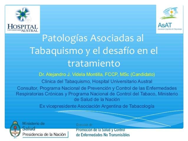 Patologías Asociadas al Tabaquismo y el desafío en el tratamiento Dr. Alejandro J. Videla Montilla, FCCP, MSc (Candidato) ...