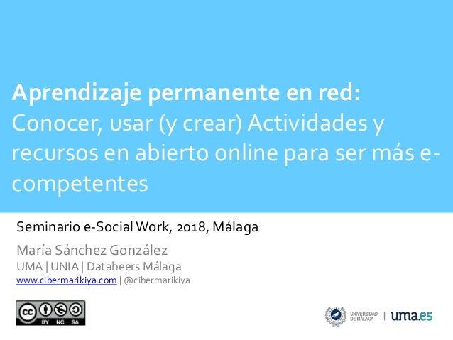 Seminario e-SocialWork, 2018, Málaga Aprendizaje permanente en red: Conocer, usar (y crear) Actividades y recursos en abie...