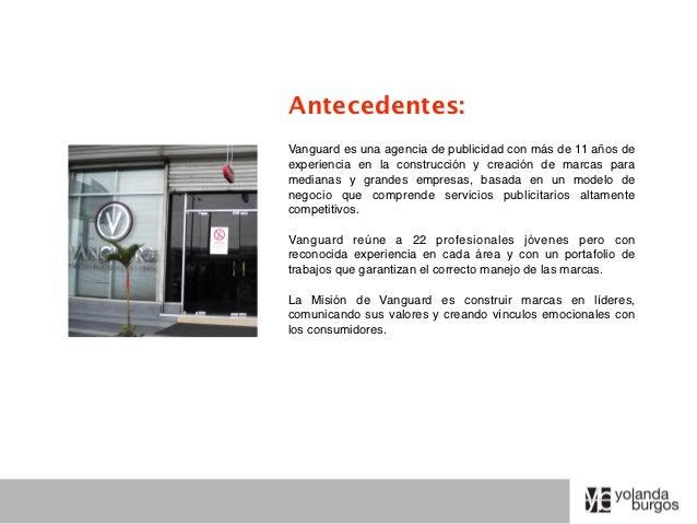Antecedentes:Vanguard es una agencia de publicidad con más de 11 años deexperiencia en la construcción y creación de marca...