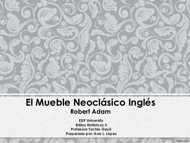 EDP University Estilos Históricos II Profesora Tachie Gayá Preparado por: Ana L. López El Mueble Neoclásico Inglés Robert ...