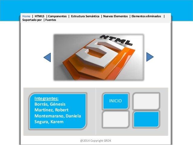 Home | HTML5 | Componentes | Estructura Semántica | Nuevos Elementos | Elementos eliminados | Soportado por | Fuentes  Int...