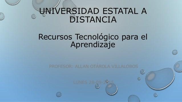 UNIVERSIDAD ESTATAL A DISTANCIA Recursos Tecnológico para el Aprendizaje PROFESOR: ALLAN OTÁROLA VILLALOBOS LUNES 28-09-20...