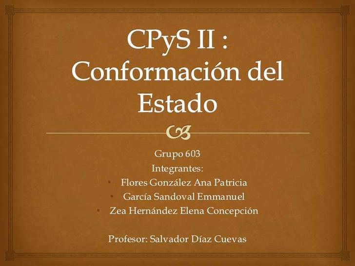 CPyS II : Conformación del Estado<br />Grupo 603<br />Integrantes:<br /><ul><li>Flores González Ana Patricia