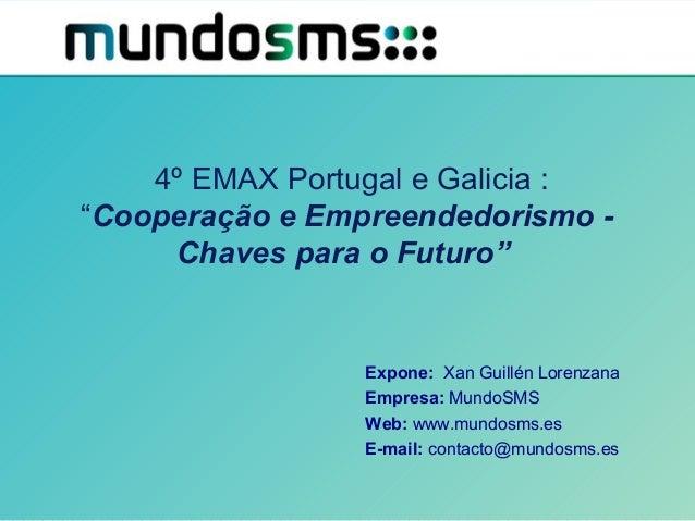 """4º EMAX Portugal e Galicia : """"Cooperação e Empreendedorismo - Chaves para o Futuro"""" Expone: Xan Guillén Lorenzana Empresa:..."""