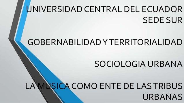 UNIVERSIDAD CENTRAL DEL ECUADOR SEDE SUR GOBERNABILIDADYTERRITORIALIDAD SOCIOLOGIA URBANA LA MUSICA COMO ENTE DE LASTRIBUS...