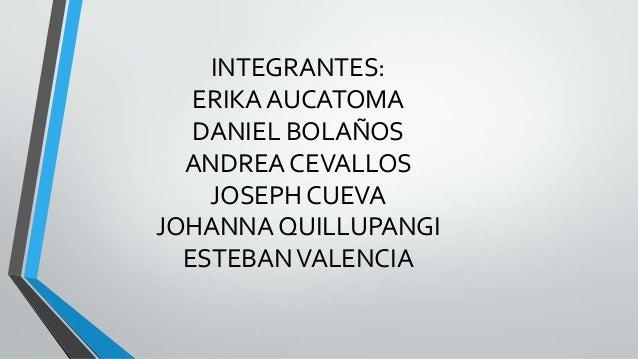 INTEGRANTES: ERIKA AUCATOMA DANIEL BOLAÑOS ANDREA CEVALLOS JOSEPH CUEVA JOHANNA QUILLUPANGI ESTEBANVALENCIA