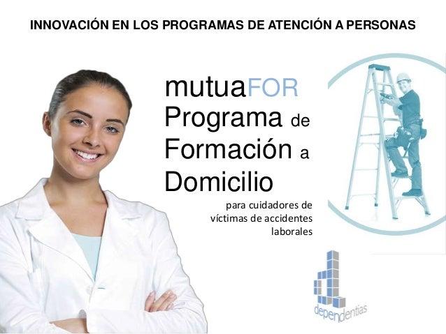 INNOVACIÓN EN LOS PROGRAMAS DE ATENCIÓN A PERSONAS Programa de Formación a Domicilio mutuaFOR para cuidadores de víctimas ...