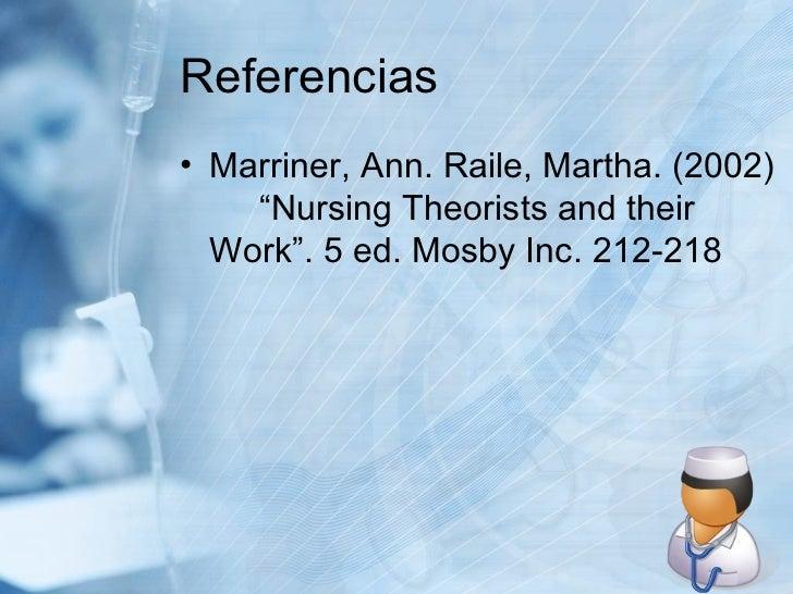 "Referencias <ul><li>Marriner, Ann. Raile, Martha. (2002)  ""Nursing Theorists and their  Work"". 5 ed. Mosby Inc. 212-218 </..."