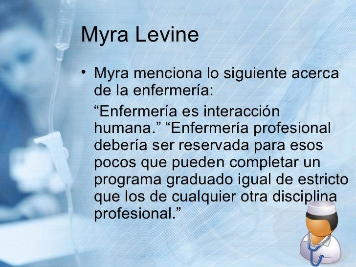 """Myra Levine <ul><li>Myra menciona lo siguiente acerca de la enfermería: </li></ul><ul><li>""""Enfermería es interacción human..."""