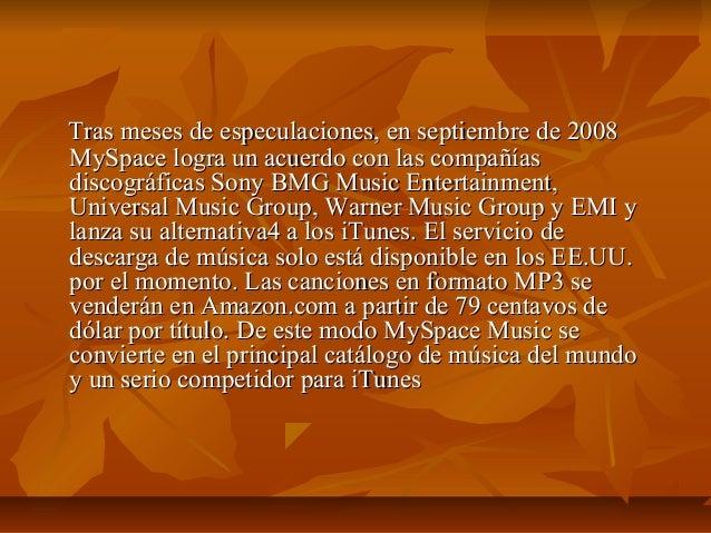 Tras meses de especulaciones, en septiembre de 2008MySpace logra un acuerdo con las compañíasdiscográficas Sony BMG Music ...