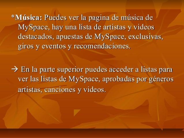 *Música: Puedes ver la pagina de música de MySpace, hay una lista de artistas y videos destacados, apuestas de MySpace, ex...