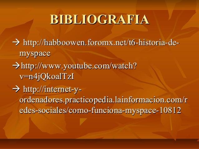 BIBLIOGRAFIA http://habboowen.foromx.net/t6-historia-de- myspacehttp://www.youtube.com/watch? v=n4jQkoalTzI http://inte...