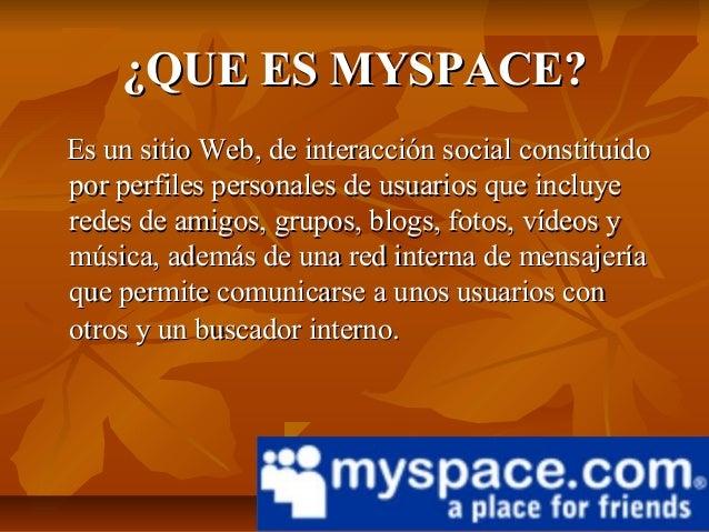 ¿QUE ES MYSPACE?Es un sitio Web, de interacción social constituidopor perfiles personales de usuarios que incluyeredes de ...