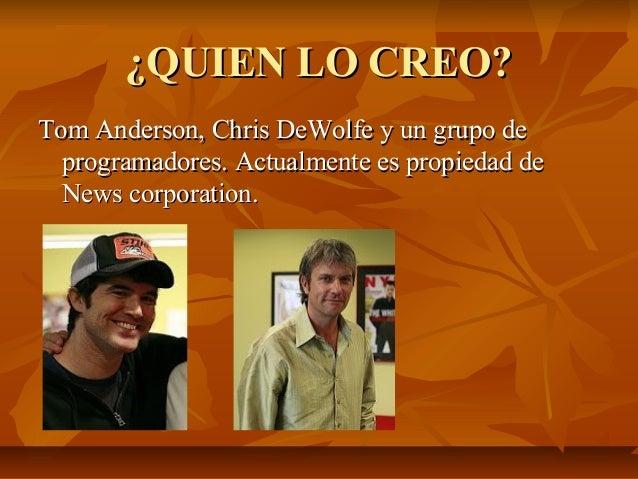 ¿QUIEN LO CREO?Tom Anderson, Chris DeWolfe y un grupo de  programadores. Actualmente es propiedad de  News corporation.
