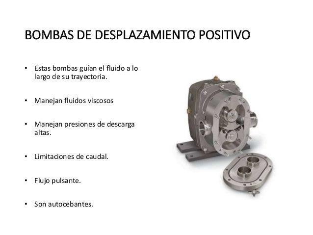 BOMBAS DE DESPLAZAMIENTO POSITIVO  • Estas bombas guían el fluido a lo  largo de su trayectoria.  • Manejan fluidos viscos...