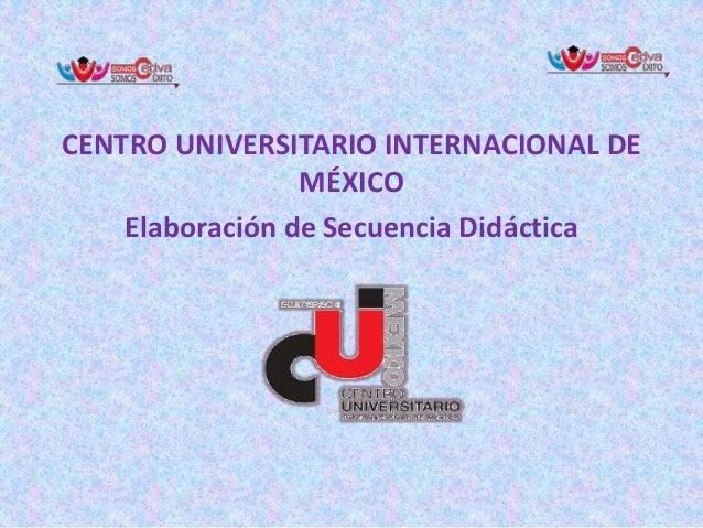 CENTRO UNIVERSITARIO INTERNACIONAL DE MÉXICO Elaboración de Secuencia Didáctica