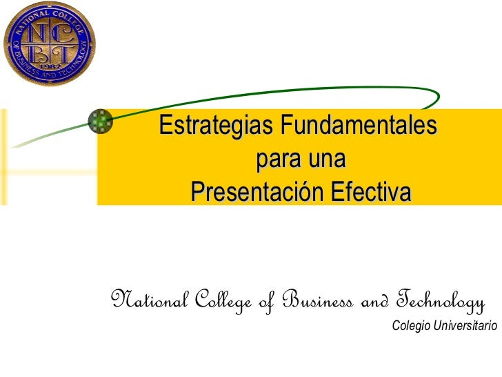 Estrategias Fundamentales  para una Presentación Efectiva National College of Business and Technology Colegio Universitario