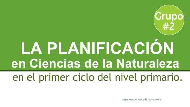 en Ciencias de la Naturaleza en el primer ciclo del nivel primario. LA PLANIFICACIÓN Grupo #2 Victor ManuelPichardo 2015-0...