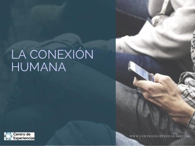 LA CONEXIÓN HUMANA WWW.CENTRODEEXPERIENCIAS.COM