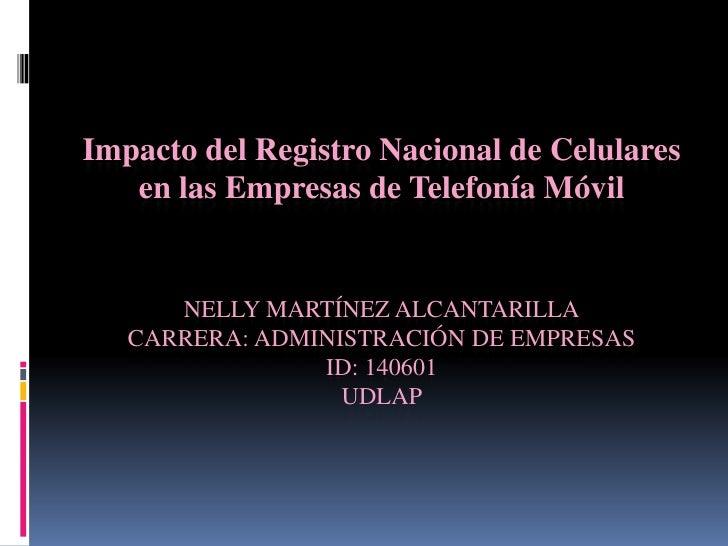 Impacto del Registro Nacional de Celulares en las Empresas de Telefonía Móvil Nelly Martínez alcantarillacarrera: administ...