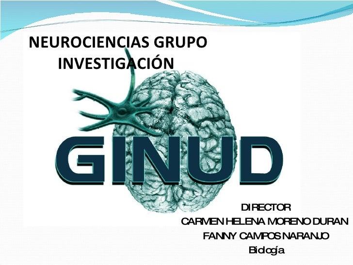 NEUROCIENCIAS GRUPO INVESTIGACIÓN  DIRECTOR CARMEN HELENA MORENO DURAN  FANNY CAMPOS NARANJO Biología
