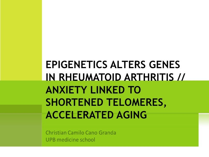 EPIGENETICS ALTERS GENESIN RHEUMATOID ARTHRITIS //ANXIETY LINKED TOSHORTENED TELOMERES,ACCELERATED AGING