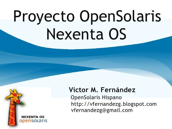 Proyecto OpenSolaris     Nexenta OS          Victor M. Fernández        OpenSolaris Hispano        http://vfernandezg.blog...