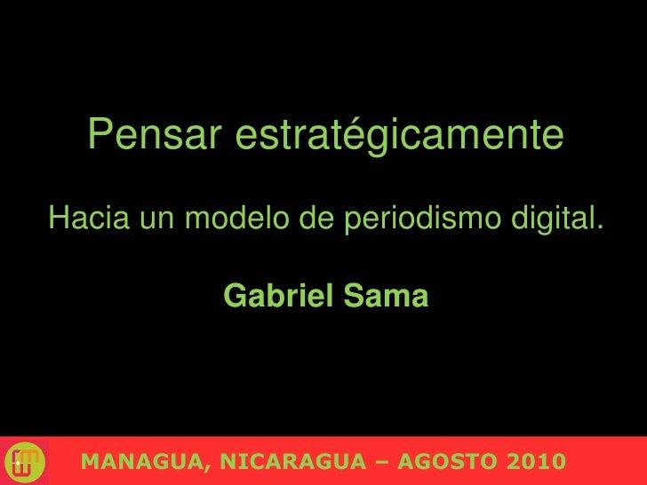 Pensar estratégicamente<br />Hacia un modelo de periodismodigital.<br />Gabriel Sama<br />MANAGUA, NICARAGUA – AGOSTO 201...