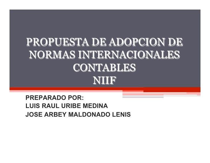 1PROPUESTA DE ADOPCION DENORMAS INTERNACIONALES       CONTABLES          NIIFPREPARADO POR:LUIS RAUL URIBE MEDINAJOSE ARBE...