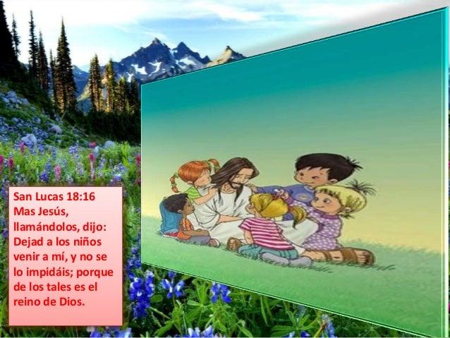 San Lucas 18:16  Mas Jesús,  llamándolos, dijo:  Dejad a los niños  venir a mí, y no se  lo impidáis; porque  de los tales...