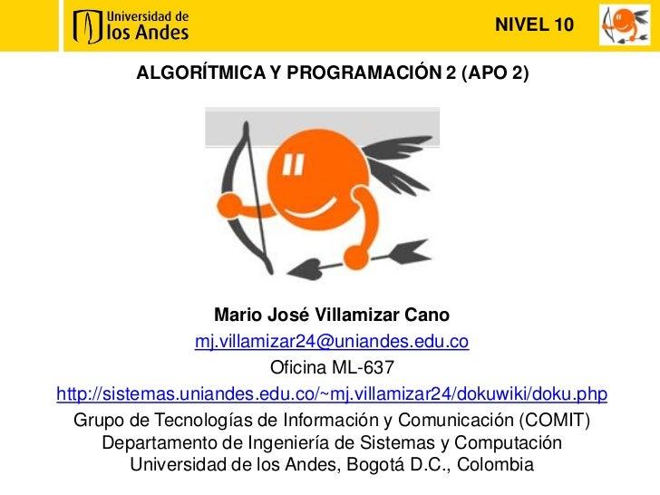 NIVEL 10         ALGORÍTMICA Y PROGRAMACIÓN 2 (APO 2)                     Mario José Villamizar Cano                   mj....