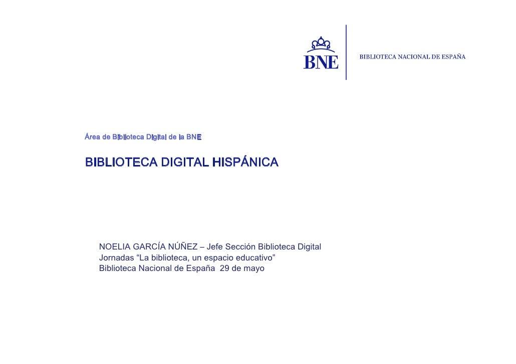 Área de Biblioteca Digital de la BNEBIBLIOTECA DIGITAL HISPÁNICA    NOELIA GARCÍA NÚÑEZ – Jefe Sección Biblioteca Digital ...