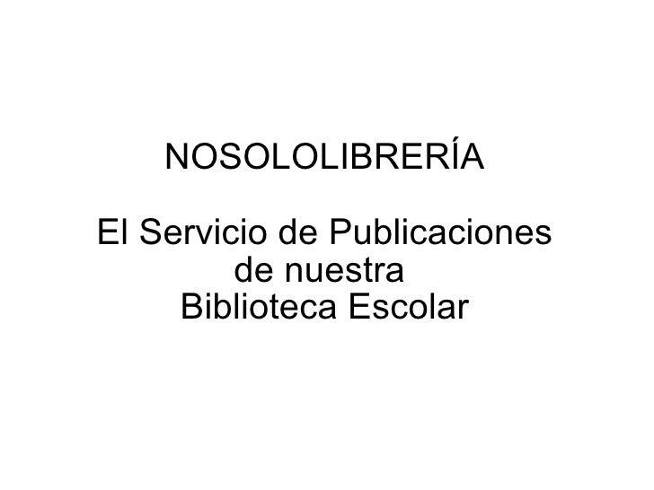 NOSOLOLIBRERÍA El Servicio de Publicaciones de nuestra  Biblioteca Escolar