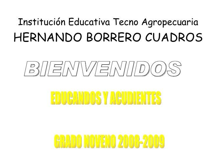 Institución Educativa Tecno Agropecuaria  HERNANDO BORRERO CUADROS BIENVENIDOS  EDUCANDOS Y ACUDIENTES GRADO NOVENO 2008-2...