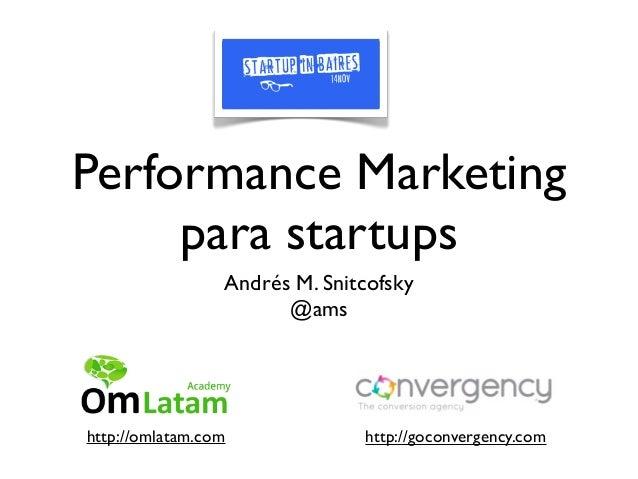 Performance Marketing     para startups                 Andrés M. Snitcofsky                       @amshttp://omlatam.com ...