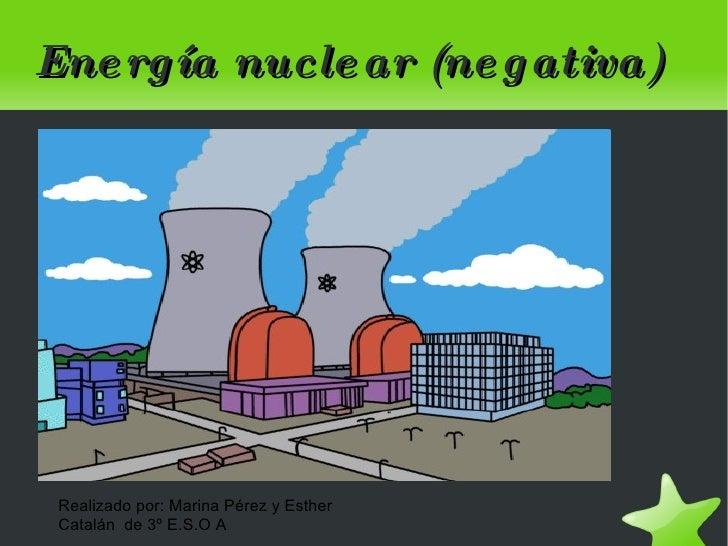 Energía nuclear (negativa) Realizado por: Marina Pérez y Esther Catalán  de 3º E.S.O A