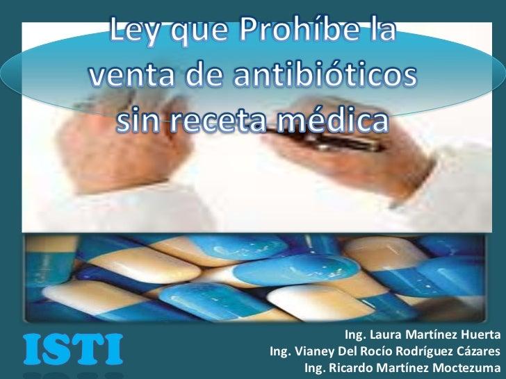 Ley que Prohíbe la venta de antibióticos sin receta médica<br />ISTI<br />Ing. Laura Martínez Huerta<br />Ing. Vianey Del ...