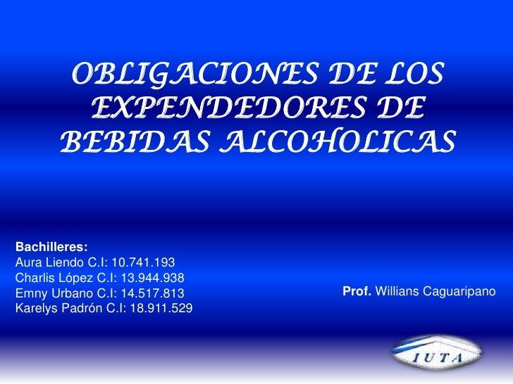 OBLIGACIONES DE LOS EXPENDEDORES DE BEBIDAS ALCOHOLICAS<br />Bachilleres:<br />Aura Liendo C.I: 10.741.193<br />Charlis Ló...