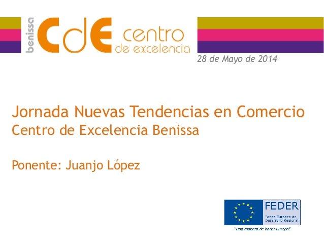 Jornada Nuevas Tendencias en Comercio Centro de Excelencia Benissa Ponente: Juanjo López 28 de Mayo de 2014