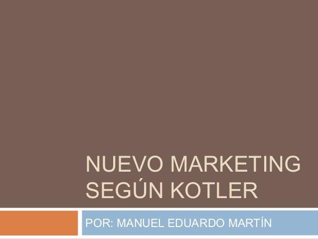 NUEVO MARKETING SEGÚN KOTLER POR: MANUEL EDUARDO MARTÍN