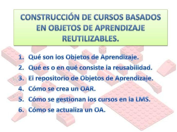 Construcción de cursos basados en Objetos de Aprendizaje reutilizables. <br />Qué son los Objetos de Aprendizaje.<br />Qué...
