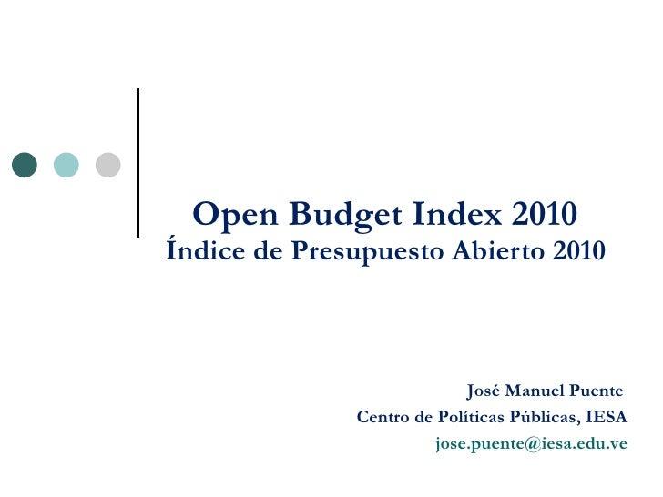 Open Budget Index 2010  Índice de Presupuesto Abierto 2010  José Manuel Puente Centro de Políticas Públicas, IESA [email_a...