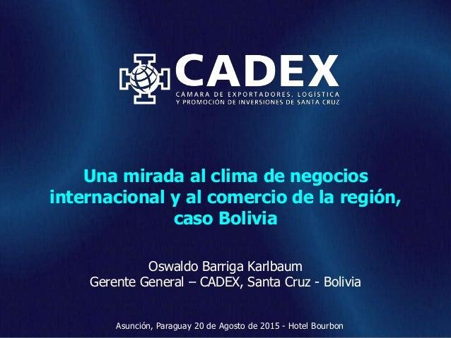 www.cadex.org Una mirada al clima de negocios internacional y al comercio de la región, caso Bolivia Oswaldo Barriga Karlb...