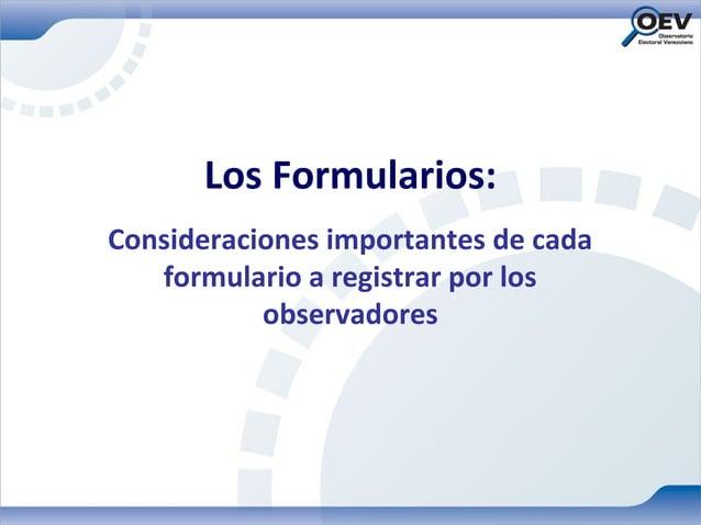 Los Formularios:Consideraciones importantes de cada   formulario a registrar por los           observadores