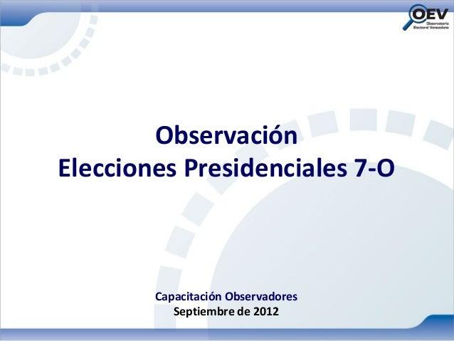 ObservaciónElecciones Presidenciales 7-O        Capacitación Observadores           Septiembre de 2012