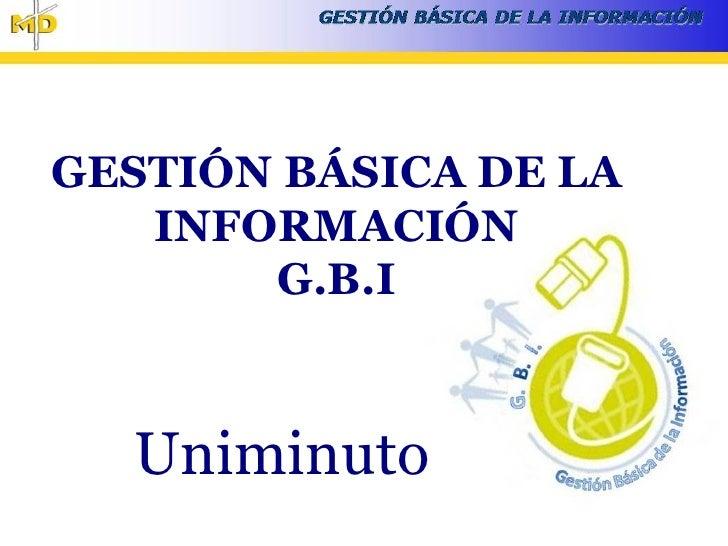 GESTIÓN BÁSICA DE LA    INFORMACIÓN        G.B.I      Uniminuto