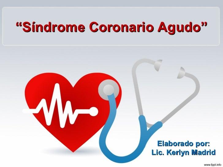 """""""Síndrome Coronario Agudo""""                    Elaborado por:                  Lic. Kerlyn Madrid"""