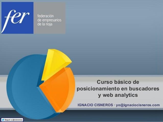 Curso básico deposicionamiento en buscadoresy web analyticsIGNACIO CISNEROS · yo@ignaciocisneros.com