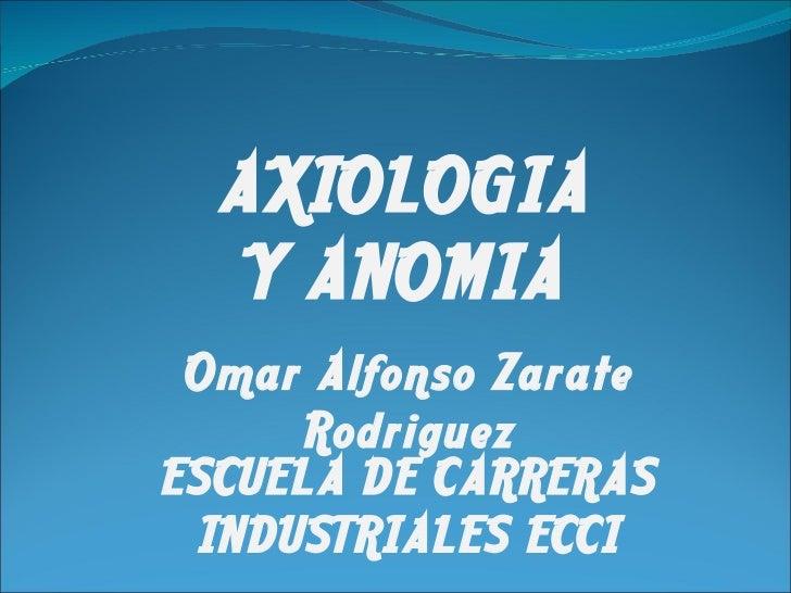 AXIOLOGIA Y ANOMIA Omar Alfonso Zarate Rodriguez ESCUELA DE CARRERAS INDUSTRIALES ECCI