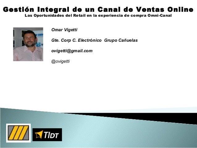 Gestión Integral de un Canal de Ventas OnlineLas Oportunidades del Retail en la experiencia de compra Omni-CanalOmar Viget...